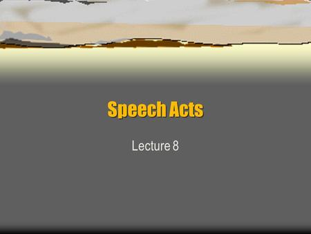Speech Acts Lecture 8. Introduction  The theory of speech acts emerged in the 1930 ' s. The basic claim was that a sentence is meaningful if it can be.