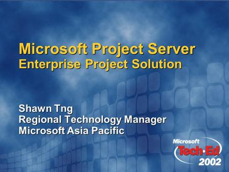 Microsoft Project Server Enterprise Project Solution Shawn Tng Regional Technology Manager Microsoft Asia Pacific.
