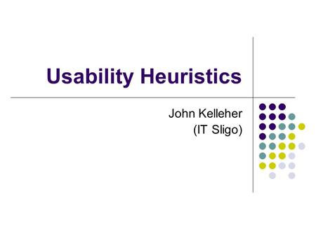 Usability Heuristics John Kelleher (IT Sligo). 1 The two most important tools an architect has are the eraser in the drawing room and the sledge hammer.