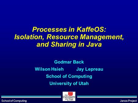 School of ComputingJanos Project Processes in KaffeOS: Isolation, Resource Management, and Sharing in Java Godmar Back Wilson HsiehJay Lepreau School of.