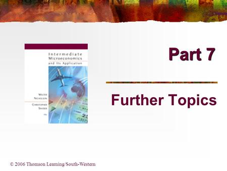 Part 7 © 2006 Thomson Learning/South-Western Further Topics.