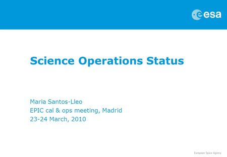 Science Operations Status Maria Santos-Lleo EPIC cal & ops meeting, Madrid 23-24 March, 2010.