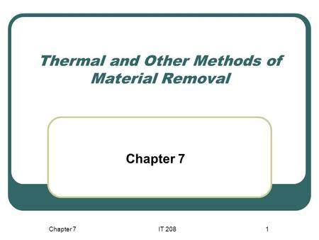 Chapter 7IT 2081 Thermal and Other Methods of Material Removal Chapter 7.