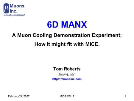 February 24, 2007MICE CM171 6D MANX A Muon Cooling Demonstration Experiment; How it might fit with MICE. Tom Roberts Muons, Inc.