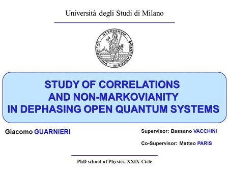 STUDY OF CORRELATIONS AND NON-MARKOVIANITY IN DEPHASING OPEN QUANTUM SYSTEMS Università degli Studi di Milano Giacomo GUARNIERI Supervisor: Bassano VACCHINI.