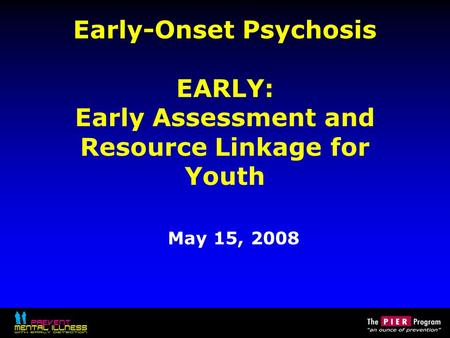 Early-Onset Psychosis EARLY: Early Assessment and Resource Linkage for Youth May 15, 2008.