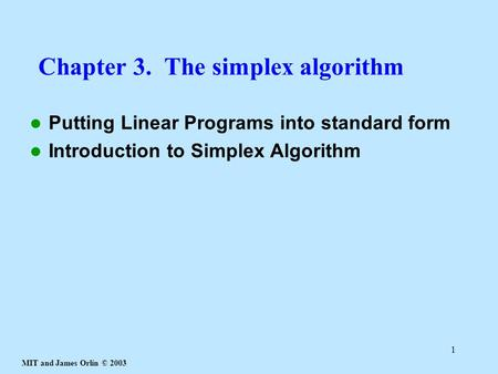 MIT and James Orlin © 2003 1 Chapter 3. The simplex algorithm Putting Linear Programs into standard form Introduction to Simplex Algorithm.