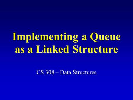 Implementing a Queue as a Linked Structure CS 308 – Data Structures.
