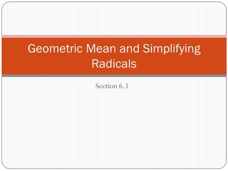 Section 6.1 Geometric Mean and Simplifying Radicals.