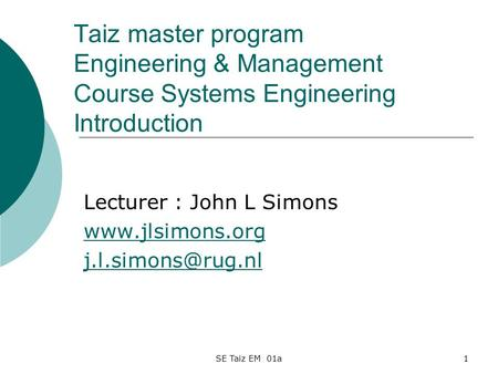 SE Taiz EM 01a1 Taiz master program Engineering & Management Course Systems Engineering Introduction Lecturer : John L Simons