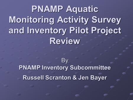 PNAMP Aquatic Monitoring Activity Survey and Inventory Pilot Project Review By PNAMP Inventory Subcommittee Russell Scranton & Jen Bayer.