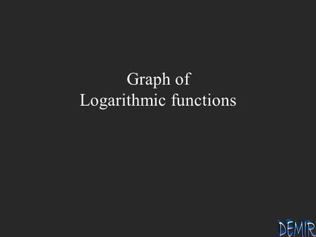 Graph of Logarithmic functions. 1 b 1 b 2 2 Graph of y = log b x b >1 If x = ------, then y = ------ 1/b -1 1 0 b 1 b 2 2 -1 1/b.