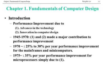 Rung-Bin Lin Chapter 1: Fundamental of Computer Design1-1 Chapter 1. Fundamentals of Computer Design Introduction –Performance Improvement due to (1).