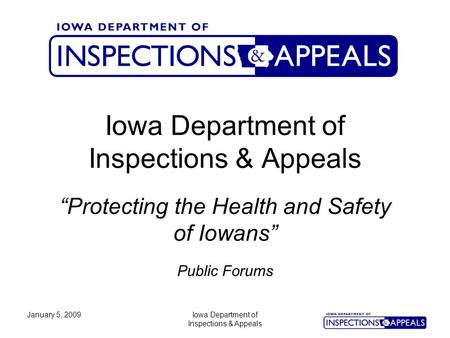 "January 5, 2009Iowa Department of Inspections & Appeals Iowa Department of Inspections & Appeals Public Forums ""Protecting the Health and Safety of Iowans"""
