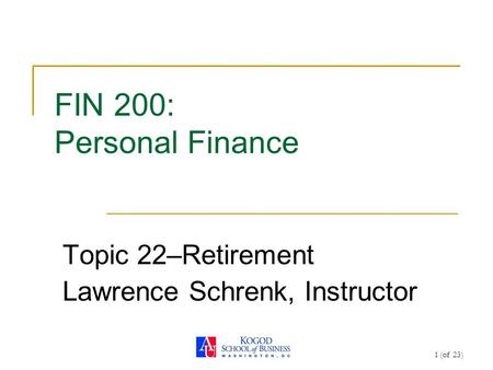 1 (of 23) FIN 200: Personal Finance Topic 22–Retirement Lawrence Schrenk, Instructor.