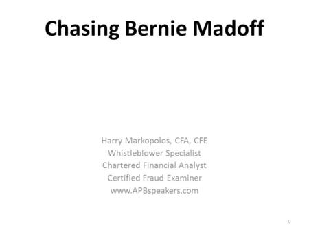 Chasing Bernie Madoff Harry Markopolos, CFA, CFE Whistleblower Specialist Chartered Financial Analyst Certified Fraud Examiner www.APBspeakers.com 0.