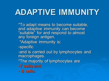 "ADAPTIVE IMMUNITY *To adapt means to become suitable, and adaptive immunity can become ""suitable"" for and respond to almost any foreign antigen. *Adaptive."