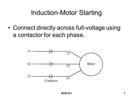 ECE 4411 Induction-Motor Starting Connect directly across full-voltage using a contactor for each phase.