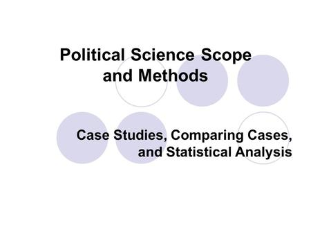 Political Science Scope and Methods Case Studies, Comparing Cases, and Statistical Analysis.