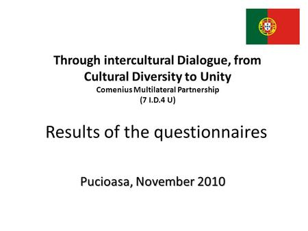 Results of the questionnaires Pucioasa, November 2010 Through intercultural Dialogue, from Cultural Diversity to Unity Comenius Multilateral Partnership.
