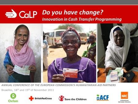 Do you have change? Innovation in Cash Transfer Programming ANNUAL CONFERENCE OF THE EUROPEAN COMMISSION'S HUMANITARIAN AID PARTNERS Bruxelles, 18 th and.