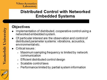 Vanderbilt University Vibro-Acoustics Laboratory Distributed Control with Networked Embedded Systems Objectives Implementation of distributed, cooperative.