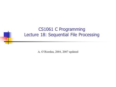 CS1061 C Programming Lecture 18: Sequential File Processing A. O'Riordan, 2004, 2007 updated.