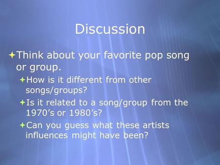 Discussion  Think about your favorite pop song or group.  How is it different from other songs/groups?  Is it related to a song/group from the 1970's.