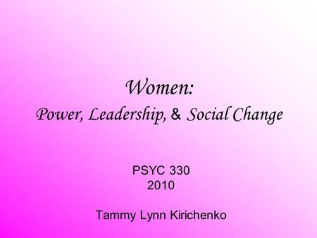 Women: Power, Leadership, & Social Change PSYC 330 2010 Tammy Lynn Kirichenko.
