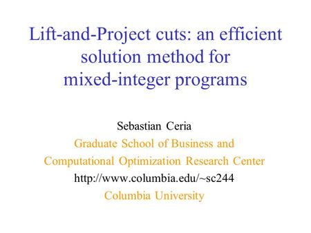 Lift-and-Project cuts: an efficient solution method for mixed-integer programs Sebastian Ceria Graduate School of Business and Computational Optimization.
