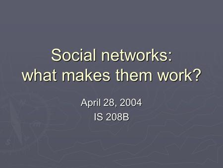 Social networks: what makes them work? April 28, 2004 IS 208B.