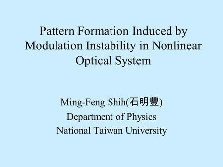 Pattern Formation Induced by Modulation Instability in Nonlinear Optical System Ming-Feng Shih( 石明豐 ) Department of Physics National Taiwan University.