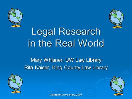 Gallagher Law Library, 2007 Legal Research in the Real World Mary Whisner, UW Law Library Rita Kaiser, King County Law Library.