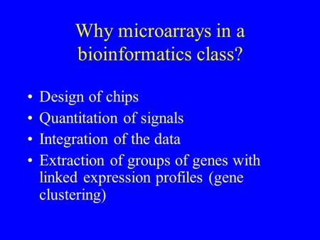Why microarrays in a bioinformatics class? Design of chips Quantitation of signals Integration of the data Extraction of groups of genes with linked expression.