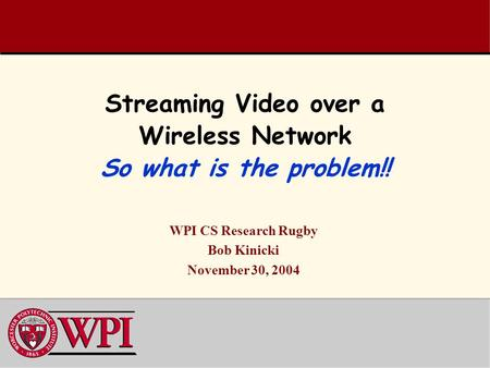 Streaming Video over a Wireless Network So what is the problem!! WPI CS Research Rugby Bob Kinicki November 30, 2004.