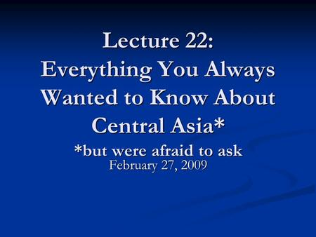 Lecture 22: Everything You Always Wanted to Know About Central Asia* *but were afraid to ask February 27, 2009.