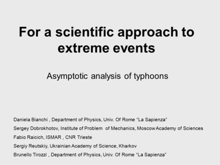 "For a scientific approach to extreme events Asymptotic analysis of typhoons Daniela Bianchi, Department of Physics, Univ. Of Rome ""La Sapienza"" Sergey."