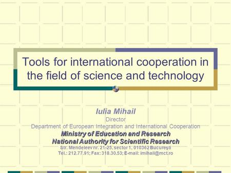 Tools for international cooperation in the field of science and technology Iulia Mihail Director Department of European Integration and International Cooperation.