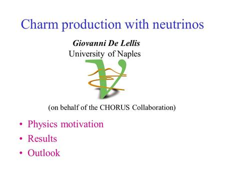 Charm production with neutrinos Physics motivation Results Outlook Giovanni De Lellis University of Naples (on behalf of the CHORUS Collaboration)