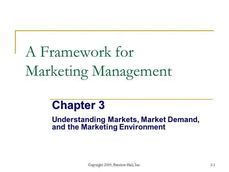 Copyright 2009, Prentice-Hall, Inc.3-1 A Framework for Marketing Management Chapter 3 Understanding Markets, Market Demand, and the Marketing Environment.