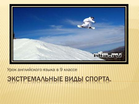 Урок английского языка в 9 классе.  Bungee jumping;  Extreme mountain biking;  Extreme skiing;  Ice-canyoning;  Ice diving;  Skysurfing;  Snowboarding;