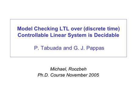Model Checking LTL over (discrete time) Controllable Linear System is Decidable P. Tabuada and G. J. Pappas Michael, Roozbeh Ph.D. Course November 2005.