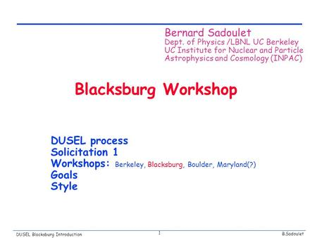 B.Sadoulet DUSEL Blacksburg Introduction 1 Blacksburg Workshop DUSEL process Solicitation 1 Workshops: Berkeley, Blacksburg, Boulder, Maryland(?) Goals.