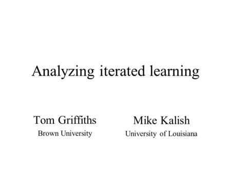 Analyzing iterated learning Tom Griffiths Brown University Mike Kalish University of Louisiana.