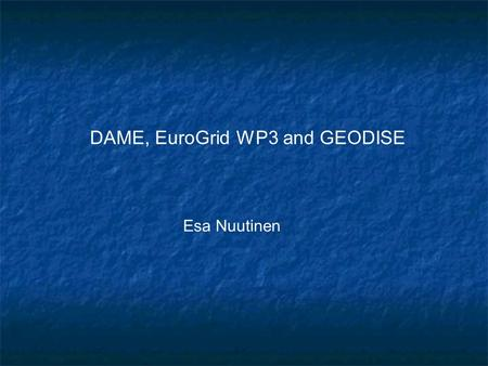 DAME, EuroGrid WP3 and GEODISE Esa Nuutinen. Introduction Dame, EuroGrid WP3 and GEODISE All are Grid based tools for Engineers. Many times engineers.