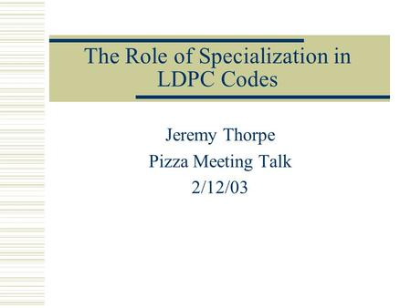 The Role of Specialization in LDPC Codes Jeremy Thorpe Pizza Meeting Talk 2/12/03.