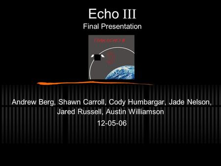Echo  Final Presentation Andrew Berg, Shawn Carroll, Cody Humbargar, Jade Nelson, Jared Russell, Austin Williamson 12-05-06.