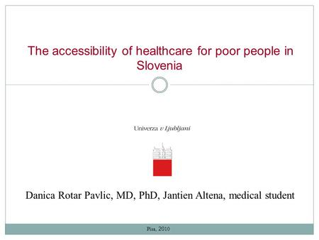 The accessibility of healthcare for poor people in Slovenia Danica Rotar Pavlic, MD, PhD, Jantien Altena, medical student Pisa, 20 10.