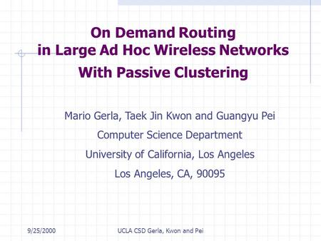 9/25/2000UCLA CSD Gerla, Kwon and Pei On Demand Routing in Large Ad Hoc Wireless Networks With Passive Clustering Mario Gerla, Taek Jin Kwon and Guangyu.