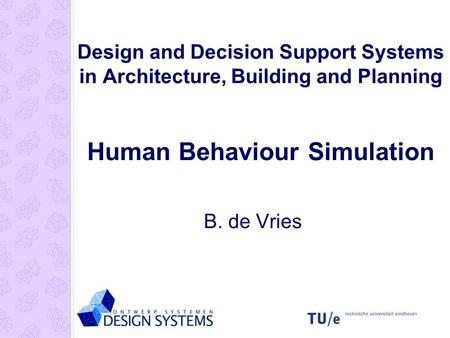Design and Decision Support Systems in Architecture, Building and Planning Human Behaviour Simulation B. de Vries.
